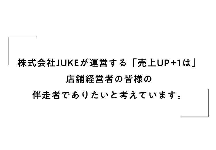 株式会社JUKEが運営する「売上UP+1は」店舗経営者の皆様の伴走者でありたいと考えています。